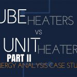 Energy Analysis Case Study – Unit Heaters vs Tube Heaters – Part II