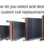 How do you select and design a custom coil replacement?